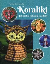 Koraliki Jak zrobić zabawki i ozdoby - Hanna Czerwińska | mała okładka