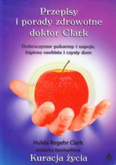 Przepisy i porady zdrowotne doktor Clark Dobroczynne pokarmy i napoje, higiena osobista i czysty dom - Hulda Clark | mała okładka