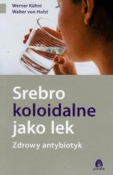Srebro koloidalne jako lek Zdrowy antybiotyk - Kuhni Werner, Holst Walter | mała okładka
