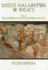 Dzieje malarstwa w Polsce Tom 1 Średniowieczne malarstwo w Polsce - Feliks Kopera   mała okładka