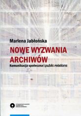 Nowe wyzwania archiwów Komunikacja społeczna i public relations - Marlena Jabłońska   mała okładka