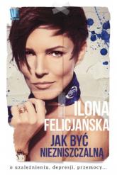 Jak być niezniszczalną - Ilona Felicjańska   mała okładka