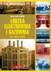 Łódzka elektrownia i gazownia do 1939 roku - Szymański Marcin Jakub | mała okładka