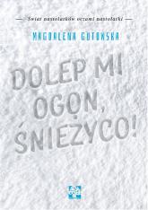 Dolep mi ogon śnieżyco - Magdalena Gutowska | mała okładka