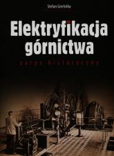Elektryfikacja górnictwa zarys historyczny - Stefan Gierlotka | mała okładka