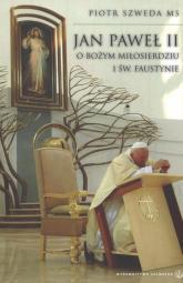 Jan Paweł II o Bożym miłosierdziu i św. Faustynie - Piotr Szweda | mała okładka