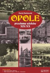 Opole przełomu wieków XIX/XX + plan miasta - Maciej Borkowski | mała okładka