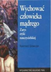 Wychować człowieka mądrego zarys etyki nauczycielskiej - Kazimierz Szewczyk | mała okładka