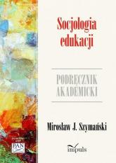 Socjologia edukacji Zarys problematyki. Podręcznik akademicki - Szymański J. Mirosław | mała okładka