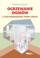 Ogrzewanie domów z zastosowaniem pomp ciepła - Wojciech Oszczak | mała okładka