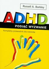 ADHD podjąć wyzwanie. Kompletny przewodnik dla rodziców - Barkley Russell A. | mała okładka