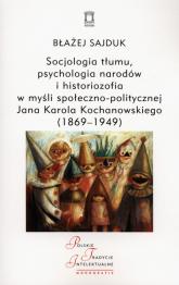 Socjologia tłumu, psychologia narodów i historiozofia w myśli społeczno-politycznej Jana Karola Kochanowskiego (1869-1949) - Błażej Sajduk | mała okładka