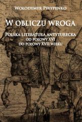 W obliczu wroga Polska literatura antyturecka od połowy XVI do połowy XVII wieku - Wołodymyr Pyłypenko | mała okładka