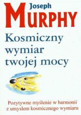 Kosmiczny wymiar twojej mocy Pozytywne myślenie w harmonii z umysłem kosmicznego wymiaru - Joseph Murphy | mała okładka