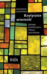 Krytyczna wierność Jakiego katolicyzmu Polacy potrzebują - Zbigniew Nosowski | mała okładka