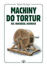 Machiny do tortur kat, narzędzia, egzekucje - Robert Jurga | mała okładka