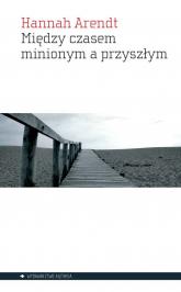 Między czasem minionym a przyszłym - Hannah Arendt | mała okładka