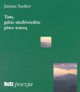 Tam gdzie niedźwiedzie piwo warzą - Janusz Szuber   mała okładka
