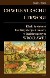 Chwile strachu i trwogi Klęski żywiołowe konflikty zbrojne i tumulty w średniowiecznym Wrocławiu - Wójcik Marek L. | mała okładka