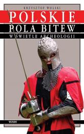 Polskie pola bitew w świetle archeologii Średniowiecze i okres wczesnonowożytny - Krzysztof Wolski | mała okładka