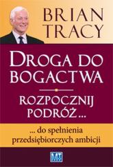 Droga do bogactwa Rozpocznij podróż... do spełnienia przedsiębiorczych ambicji - Brian Tracy | mała okładka