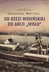Od rzezi wołyńskiej do akcji Wisła Konflikt polsko-ukraiński 1943-1947 - Grzegorz Motyka | mała okładka