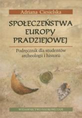 Społeczeństwa Europy pradziejowej Podręcznik dla studentów archeologii i historii - Adriana Ciesielska   mała okładka