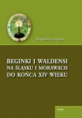 Beginki i Waldensi na Śląsku i Morawach do końca XIV wieku - Magdalena Ogórek | mała okładka