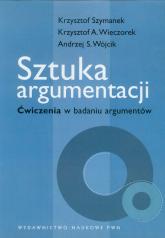 Sztuka argumentacji Ćwiczenia w badaniu argumentów - Szymanek Krzysztof, Wieczorek Krzysztof A., Wójcik Andrzej S. | mała okładka