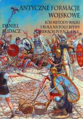 Antyczne formacje wojskowe Ich metody walki i rola na polu bitwy w wiekach IV p.n.e.-O n.e. - Daniel Budacz | mała okładka