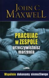 Pracując w zespole urzeczywistnisz marzenia - Maxwell John C. | mała okładka