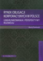 Rynek obligacji korporacyjnych w Polsce Uwarunkowania i perspektywy rozwoju - Maciej Pawłowski | mała okładka