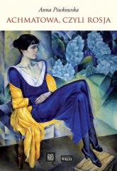 Achmatowa, czyli Rosja - Anna Piwkowska | mała okładka