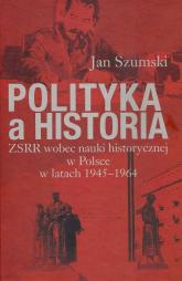 Polityka a historia ZSRR wobec nauki historycznej w Polsce w latach 1945-1964 - Jan Szumski | mała okładka