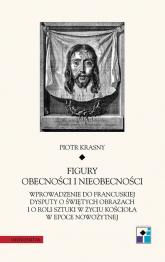 Figury obecności i nieobecności Wprowadzenie do francuskiej dysputy o świętych obrazach i o roli sztuki w życiu Kościoła w epoce now - Piotr Krasny | mała okładka