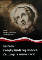 Jestem święty Andrzej Bobola Zacznijcie mnie czcić - Wieliczka-Szarkowa Joanna, Szarek Jarosław | mała okładka