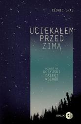 Uciekałem przed zimą Podróż na rosyjski Daleki Wschód - Cédric Gras | mała okładka