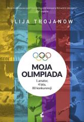 Moja olimpiada 1amator, 4 lata, 80 konkurencji - Ilija Trojanow | mała okładka