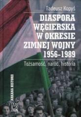 Diaspora węgierska w okresie zimnej wojny 1956-1989 Tożsamość, naród, historia - Tadeusz Kopyś | mała okładka