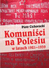 Komuniści na Polesiu w latach 1921-1939 - Piotr Cichoracki | mała okładka
