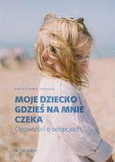 Moje dziecko gdzieś na mnie czeka Opowieści o adopcjach - Katarzyna Kolska | mała okładka