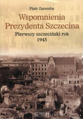 Wspomnienia Prezydenta Szczecina Pierwszy szczeciński rok 1945 - Piotr Zaremba   mała okładka