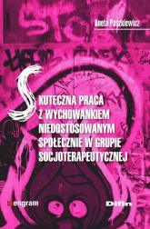Skuteczna praca z wychowankiem niedostosowanym społecznie w grupie socjoterapeutycznej - Aneta Paszkiewicz | mała okładka