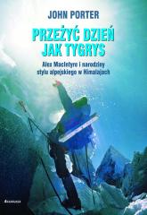 Przeżyć dzien jak tygrys Alex MacIntyre i narodziny stylu alpejskiego w Himalajach - John Porter | mała okładka