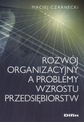 Rozwój organizacyjny a problemy wzrostu przedsiębiorstw - Maciej Czarnecki | mała okładka