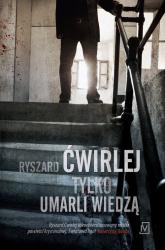 Tylko umarli wiedzą - Ryszard Ćwirlej | mała okładka