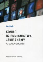 Koniec dziennikarstwa, jakie znamy Agregacja w mediach - Jan Kreft | mała okładka