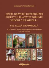 Dzieje bazyliki katedralnej świętych Janów w Toruniu widoki z jej wieży i...560 zadań i rozwiązań - Zbigniew Grochowski | mała okładka