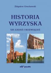 Historia Wyrzyska 525 zadań i rozwiązań - Zbigniew Grochowski | mała okładka
