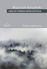 Lubię gdy ramiona drzew zasypiają - Wojciech Karpiński | mała okładka